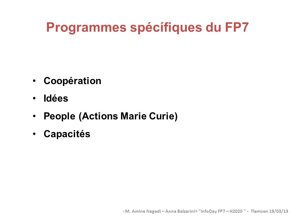 Timeframe for FP7 projects 2012 2006 200720142008200920102015201120132016 Official duration of FP7 2007-2013 Projects resulting from FP7 calls operating Results from FP7 projects in use Last projects startFirst projects startFirst callsLast projects end 20172018201920202021 InfoDay FP7 – H2020 - Tlemcen 19/03/13