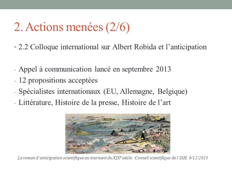 2. Actions menées (2/6) 2.2 Colloque international sur Albert Robida et lanticipation - Appel à communication lancé en septembre 2013 - 12 proposition