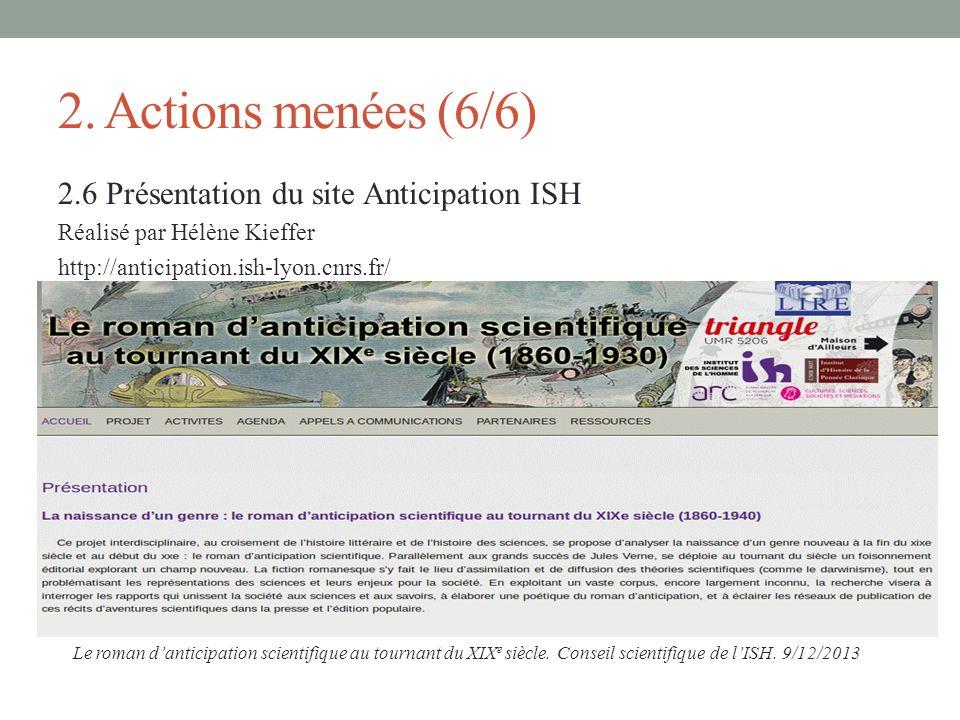 2. Actions menées (6/6) 2.6 Présentation du site Anticipation ISH Réalisé par Hélène Kieffer http://anticipation.ish-lyon.cnrs.fr/ Le roman danticipat