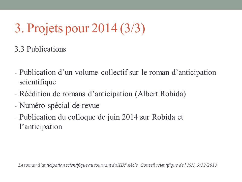 3. Projets pour 2014 (3/3) 3.3 Publications - Publication dun volume collectif sur le roman danticipation scientifique - Réédition de romans danticipa