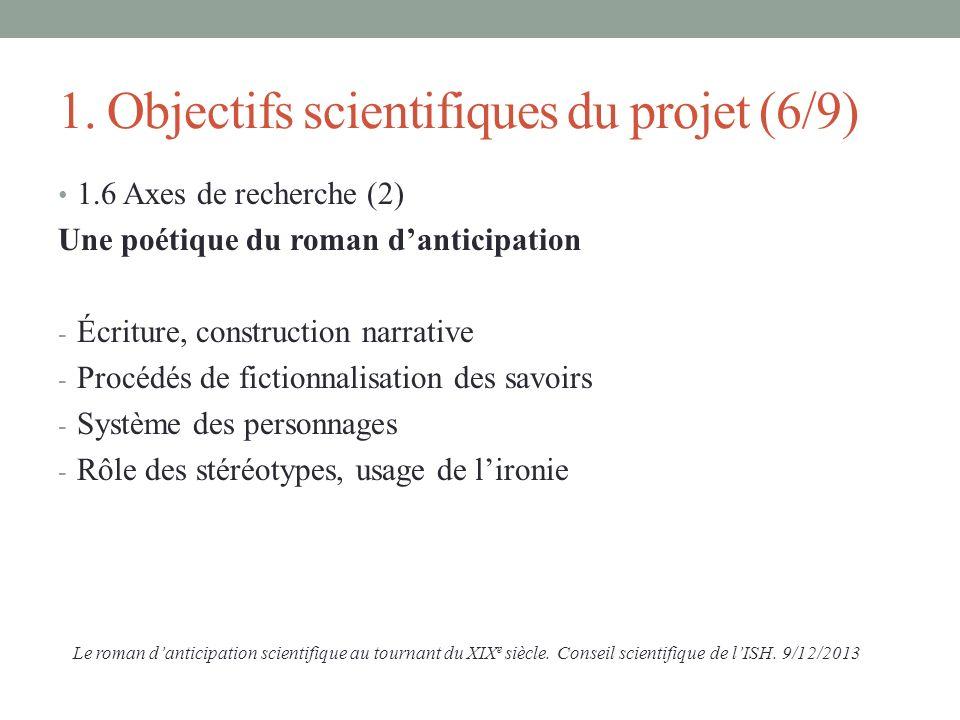 1. Objectifs scientifiques du projet (6/9) 1.6 Axes de recherche (2) Une poétique du roman danticipation - Écriture, construction narrative - Procédés