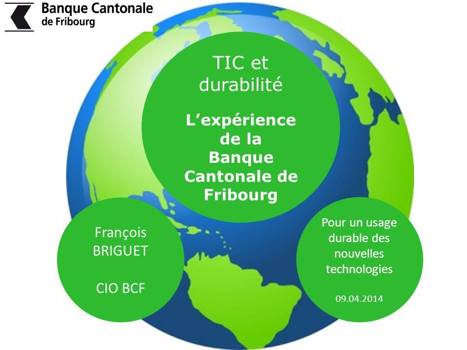Pour un usage durable des nouvelles technologies 09.04.2014 TIC et durabilité Lexpérience de la Banque Cantonale de Fribourg François BRIGUET CIO BCF