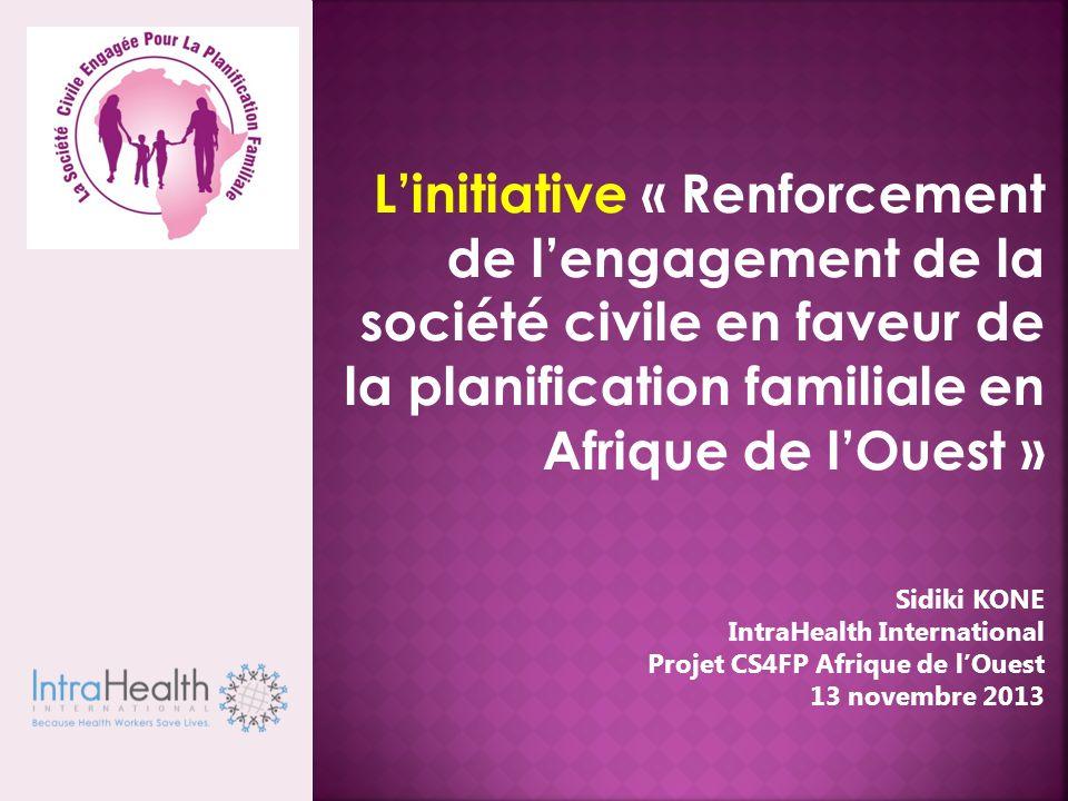 Linitiative « Renforcement de lengagement de la société civile en faveur de la planification familiale en Afrique de lOuest » Sidiki KONE IntraHealth International Projet CS4FP Afrique de lOuest 13 novembre 2013