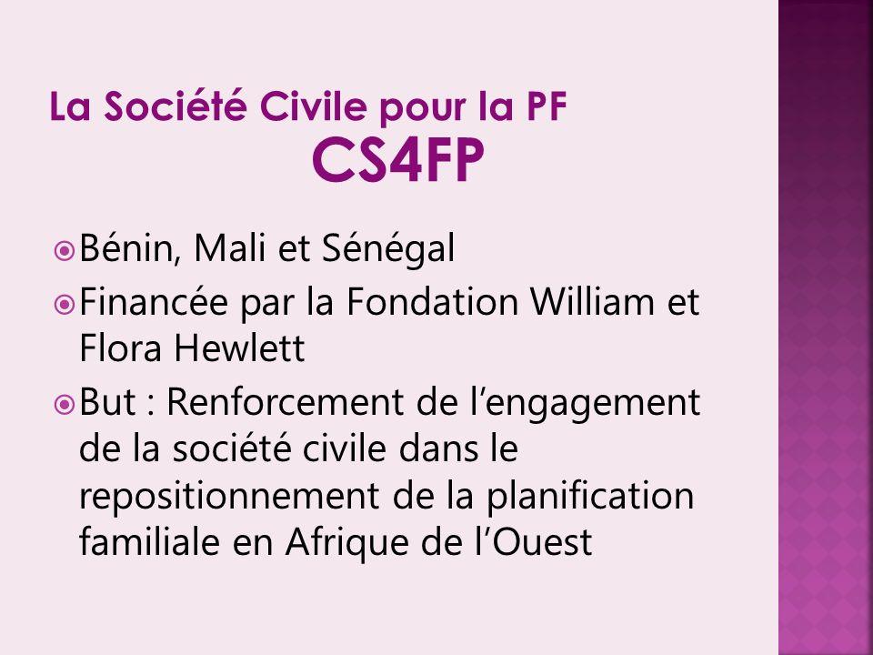 Bénin, Mali et Sénégal Financée par la Fondation William et Flora Hewlett But : Renforcement de lengagement de la société civile dans le repositionnement de la planification familiale en Afrique de lOuest La Société Civile pour la PF CS4FP