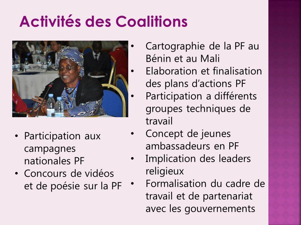 Activités des Coalitions Cartographie de la PF au Bénin et au Mali Elaboration et finalisation des plans dactions PF Participation a différents groupes techniques de travail Concept de jeunes ambassadeurs en PF Implication des leaders religieux Formalisation du cadre de travail et de partenariat avec les gouvernements Participation aux campagnes nationales PF Concours de vidéos et de poésie sur la PF