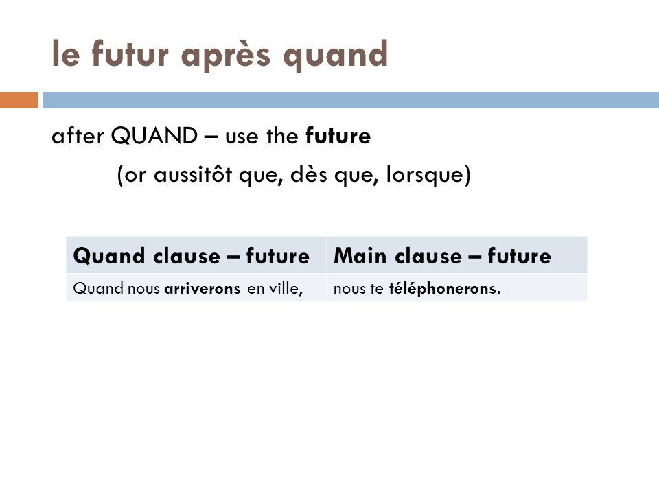 le futur après quand after QUAND – use the future (or aussitôt que, dès que, lorsque) Quand clause – futureMain clause – future Quand nous arriverons