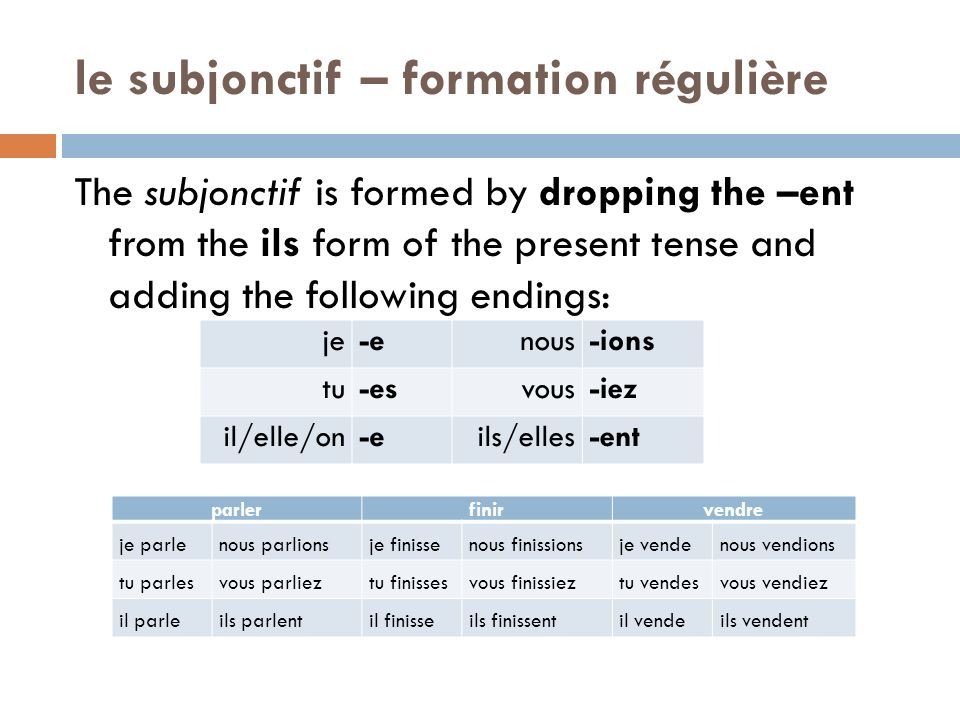 le subjonctif – formation régulière The subjonctif is formed by dropping the –ent from the ils form of the present tense and adding the following endi