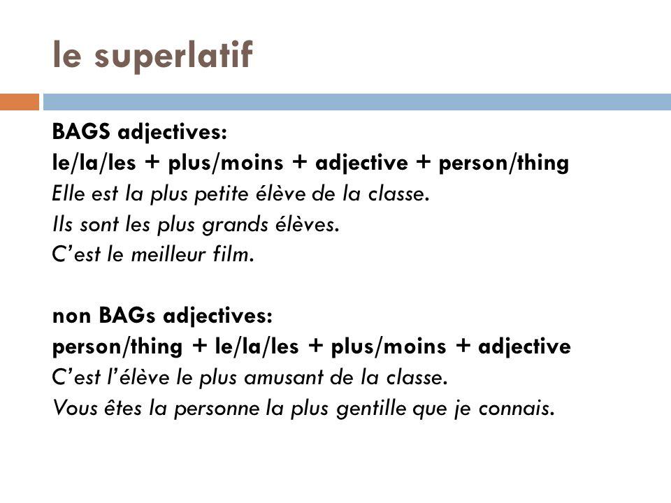 le superlatif BAGS adjectives: le/la/les + plus/moins + adjective + person/thing Elle est la plus petite élève de la classe. Ils sont les plus grands