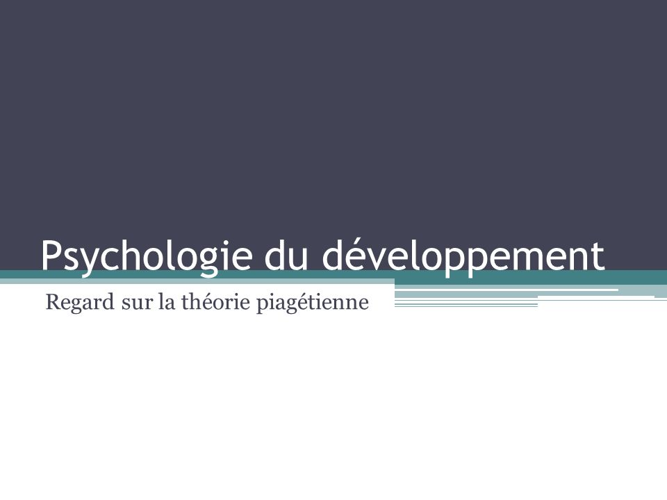 Psychologie du développement Regard sur la théorie piagétienne