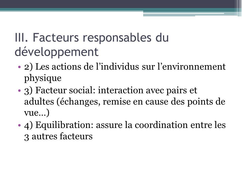 III. Facteurs responsables du développement 2) Les actions de lindividus sur lenvironnement physique 3) Facteur social: interaction avec pairs et adul