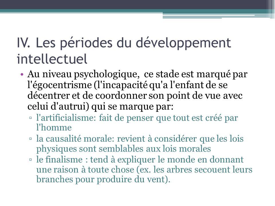 IV. Les périodes du développement intellectuel Au niveau psychologique, ce stade est marqué par l'égocentrisme (l'incapacité qu'a l'enfant de se décen