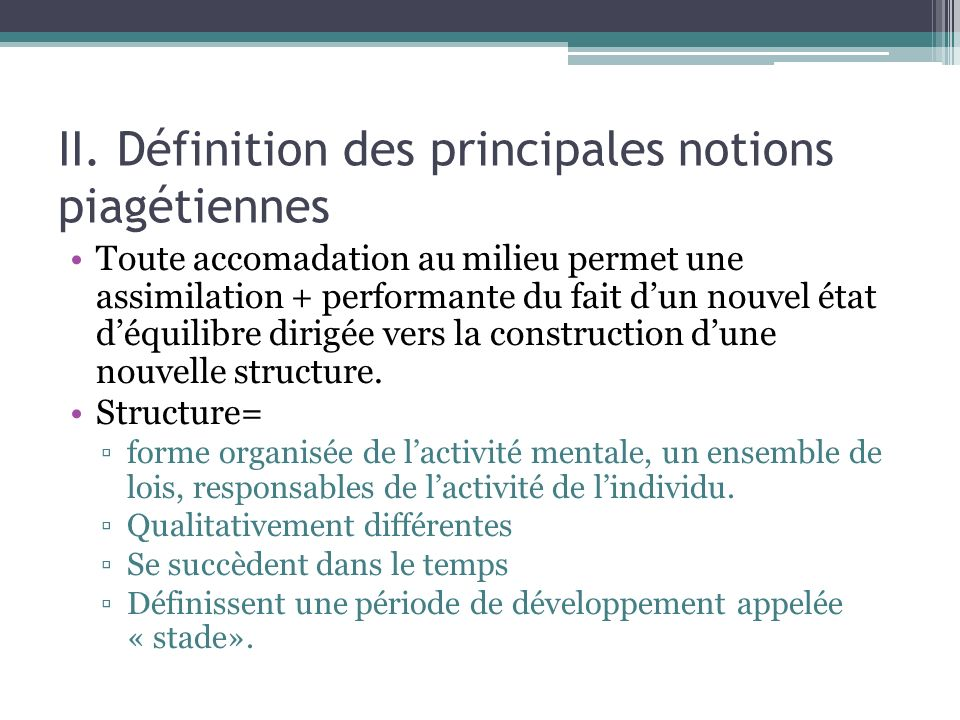 II. Définition des principales notions piagétiennes Toute accomadation au milieu permet une assimilation + performante du fait dun nouvel état déquili