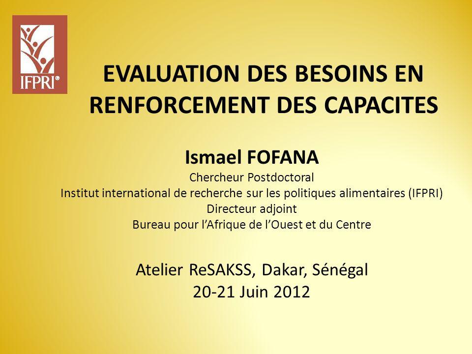 EVALUATION DES BESOINS EN RENFORCEMENT DES CAPACITES Atelier ReSAKSS, Dakar, Sénégal 20-21 Juin 2012 Ismael FOFANA Chercheur Postdoctoral Institut int