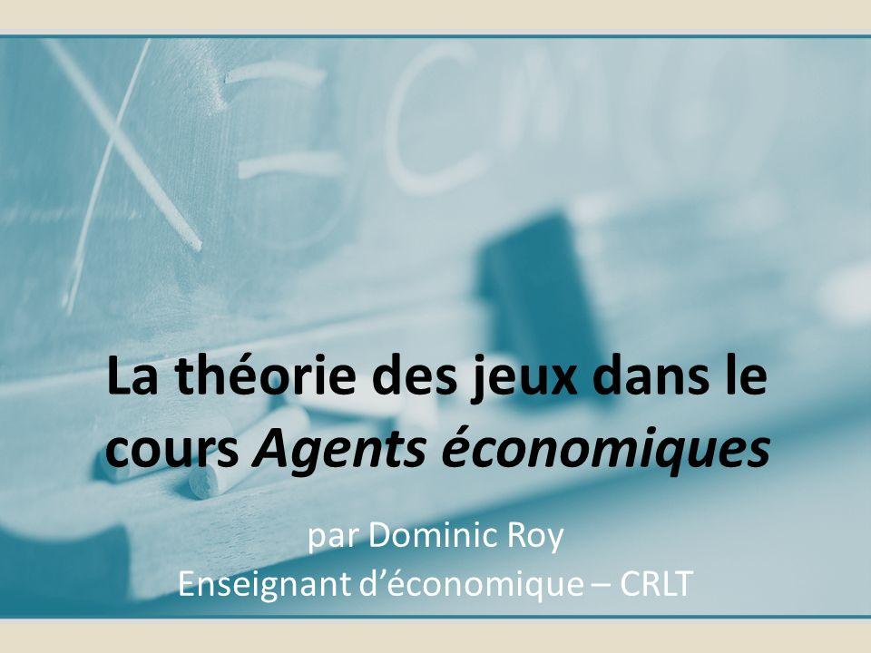 par Dominic Roy Enseignant déconomique – CRLT La théorie des jeux dans le cours Agents économiques