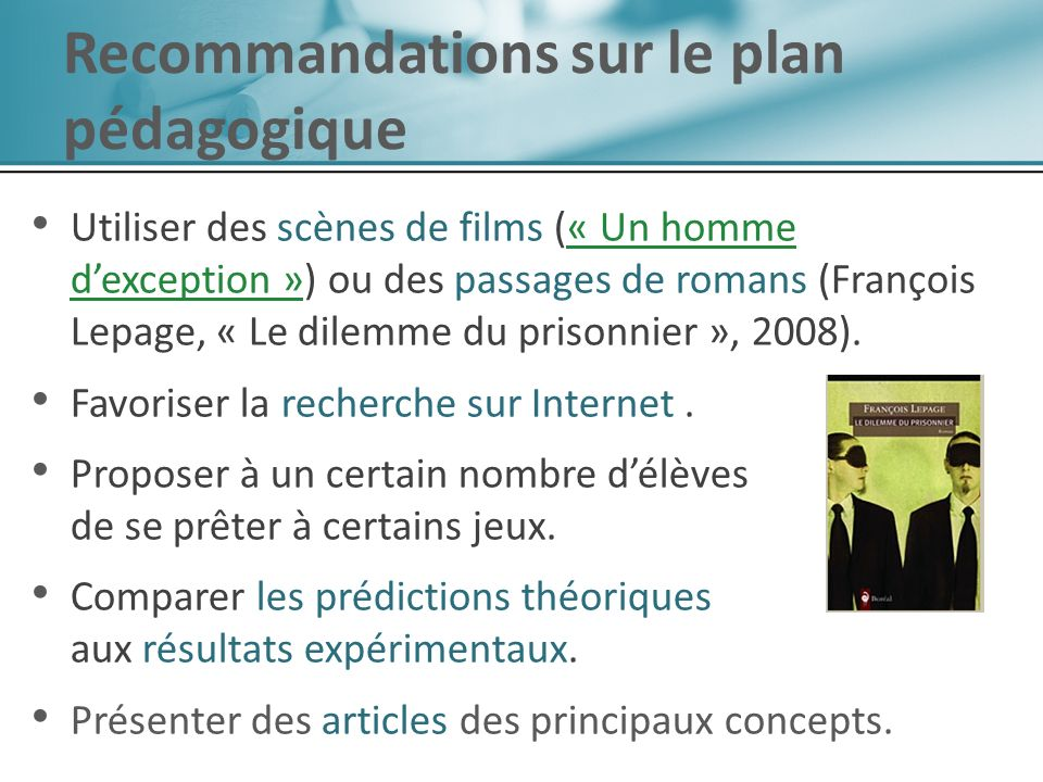 Utiliser des scènes de films (« Un homme dexception ») ou des passages de romans (François Lepage, « Le dilemme du prisonnier », 2008).« Un homme dexception » Favoriser la recherche sur Internet.