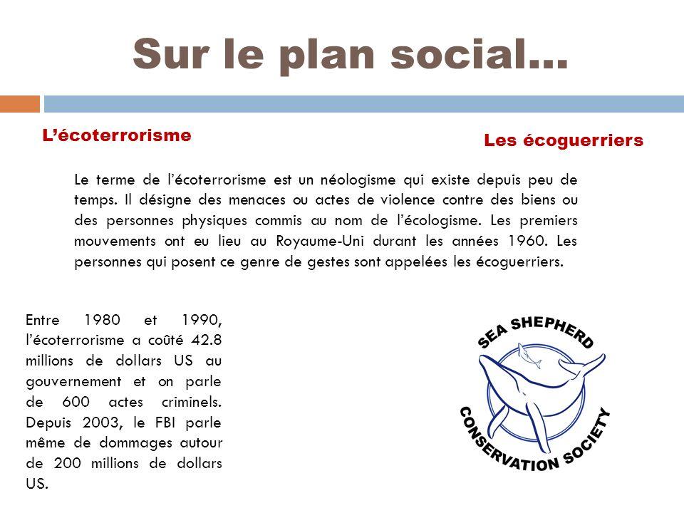 Sur le plan social… Lécoterrorisme Les écoguerriers Entre 1980 et 1990, lécoterrorisme a coûté 42.8 millions de dollars US au gouvernement et on parle de 600 actes criminels.