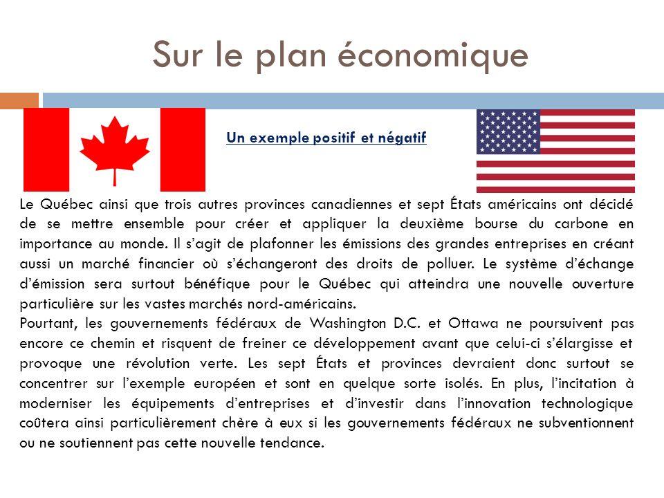 Sur le plan économique Un exemple positif et négatif Le Québec ainsi que trois autres provinces canadiennes et sept États américains ont décidé de se mettre ensemble pour créer et appliquer la deuxième bourse du carbone en importance au monde.