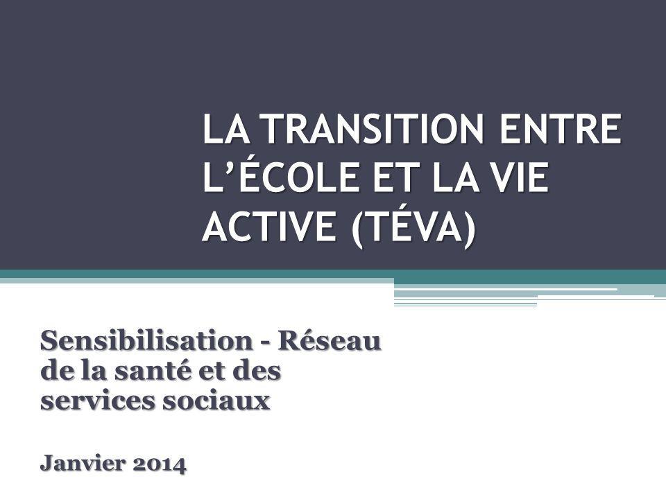 LA TRANSITION ENTRE LÉCOLE ET LA VIE ACTIVE (TÉVA) Sensibilisation - Réseau de la santé et des services sociaux Janvier 2014