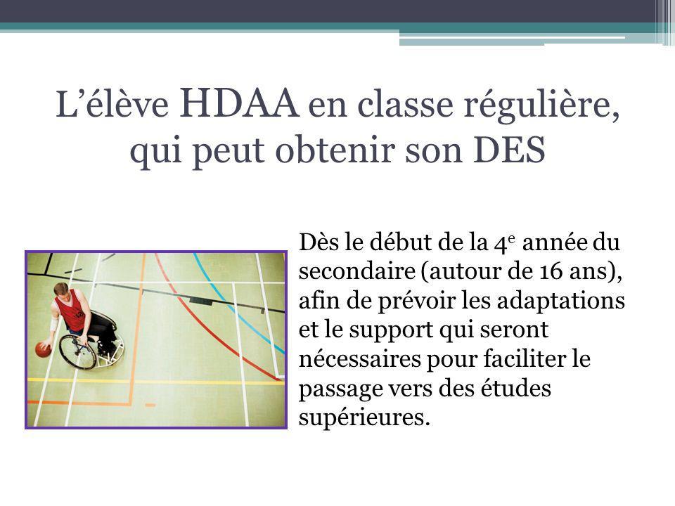 Lélève HDAA en classe régulière, qui peut obtenir son DES Dès le début de la 4 e année du secondaire (autour de 16 ans), afin de prévoir les adaptatio