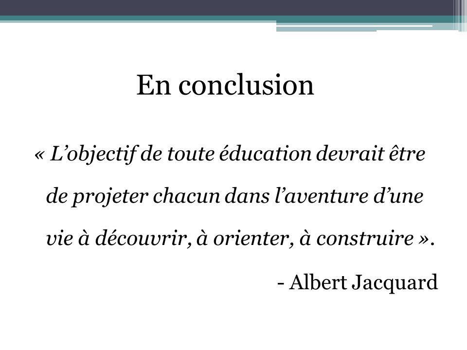 En conclusion « Lobjectif de toute éducation devrait être de projeter chacun dans laventure dune vie à découvrir, à orienter, à construire ». - Albert