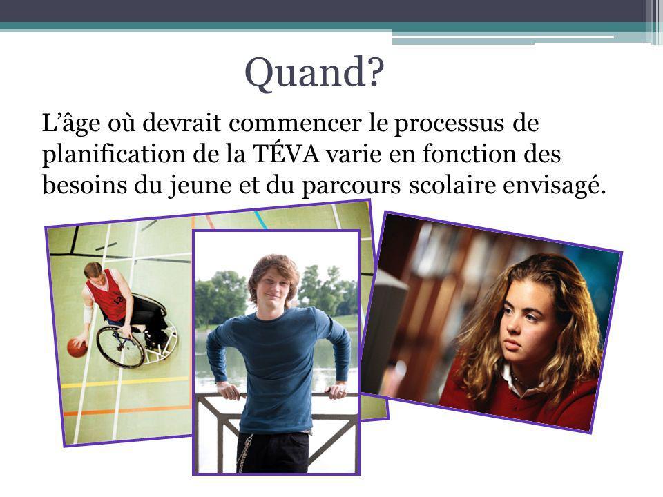 Quand? Lâge où devrait commencer le processus de planification de la TÉVA varie en fonction des besoins du jeune et du parcours scolaire envisagé.