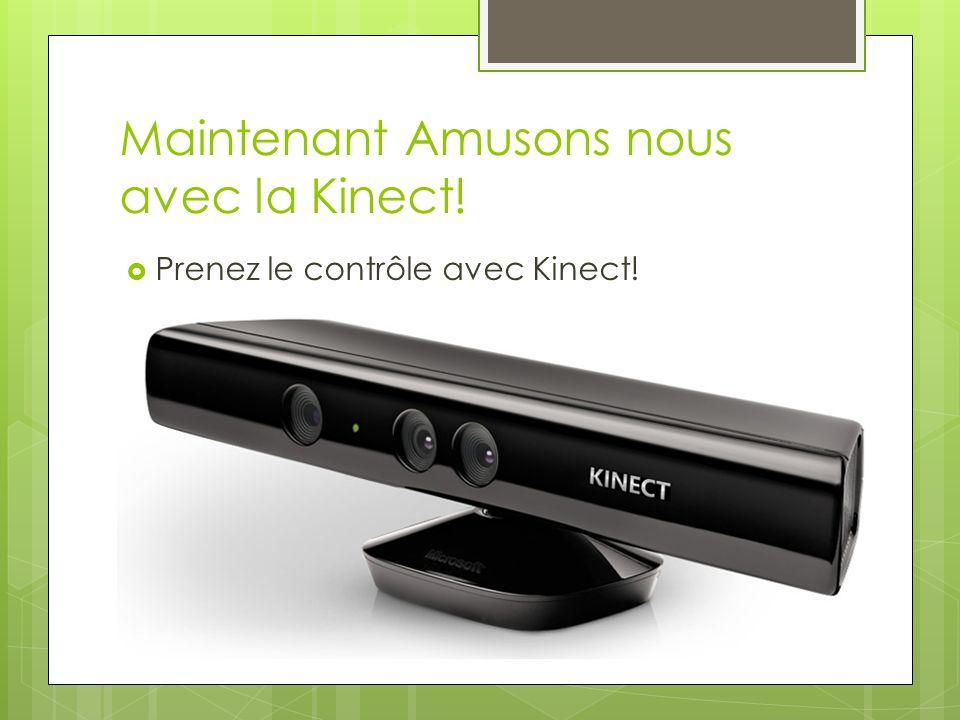 Maintenant Amusons nous avec la Kinect! Prenez le contrôle avec Kinect!