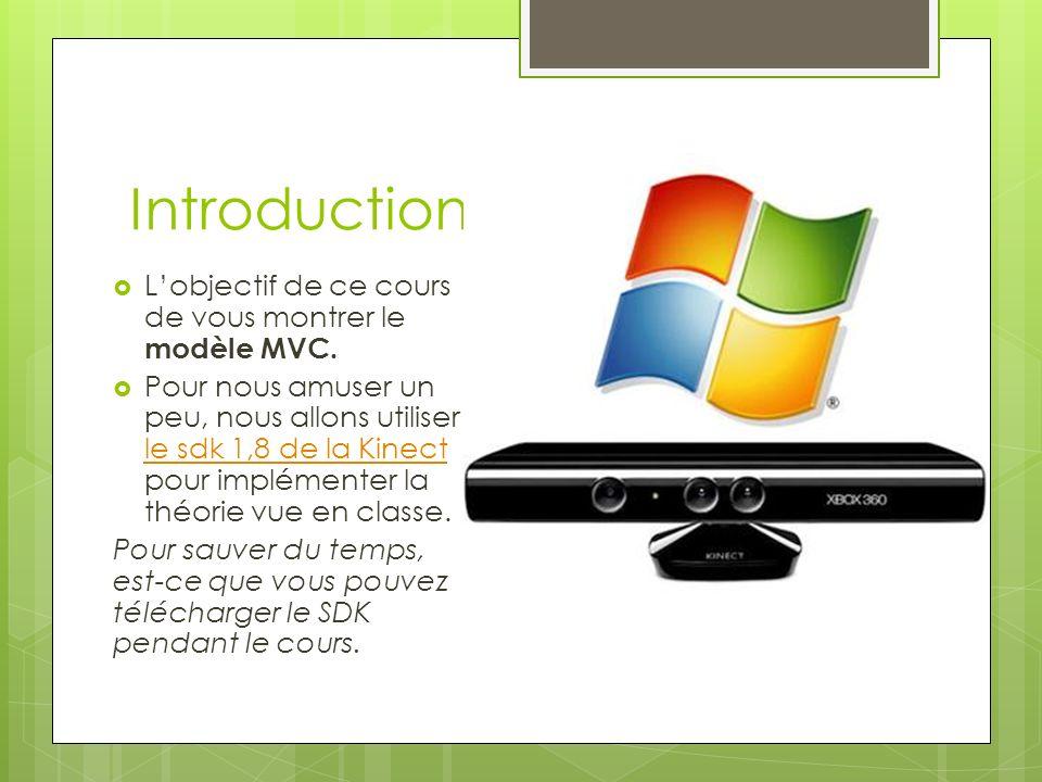 Introduction Lobjectif de ce cours de vous montrer le modèle MVC. Pour nous amuser un peu, nous allons utiliser le sdk 1,8 de la Kinect pour implément