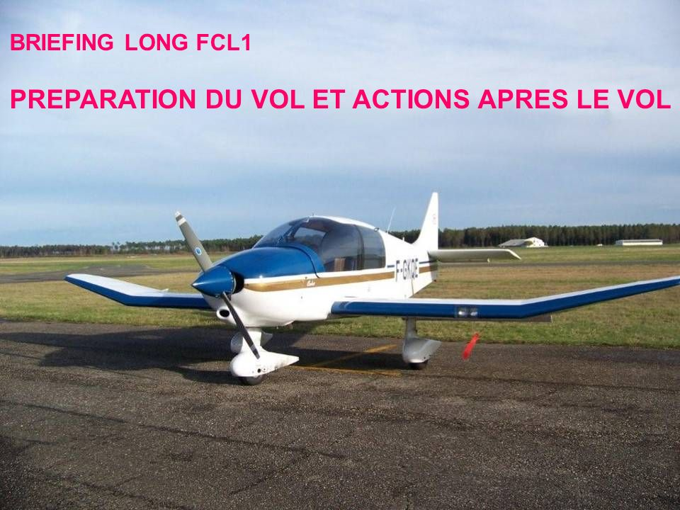 BRIEFING LONG FCL1 PREPARATION DU VOL ET ACTIONS APRES LE VOL BRIEFING LONG FCL1 PREPARATION DU VOL ET ACTIONS APRES LE VOL