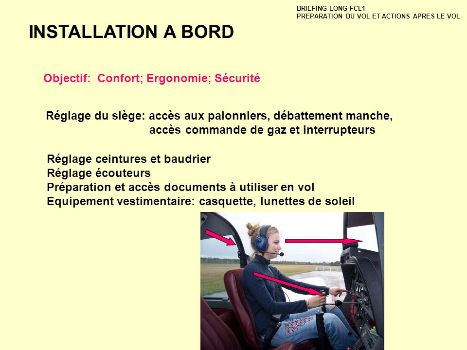 INSTALLATION A BORD BRIEFING LONG FCL1 PREPARATION DU VOL ET ACTIONS APRES LE VOL Objectif: Confort; Ergonomie; Sécurité Réglage du siège: accès aux p