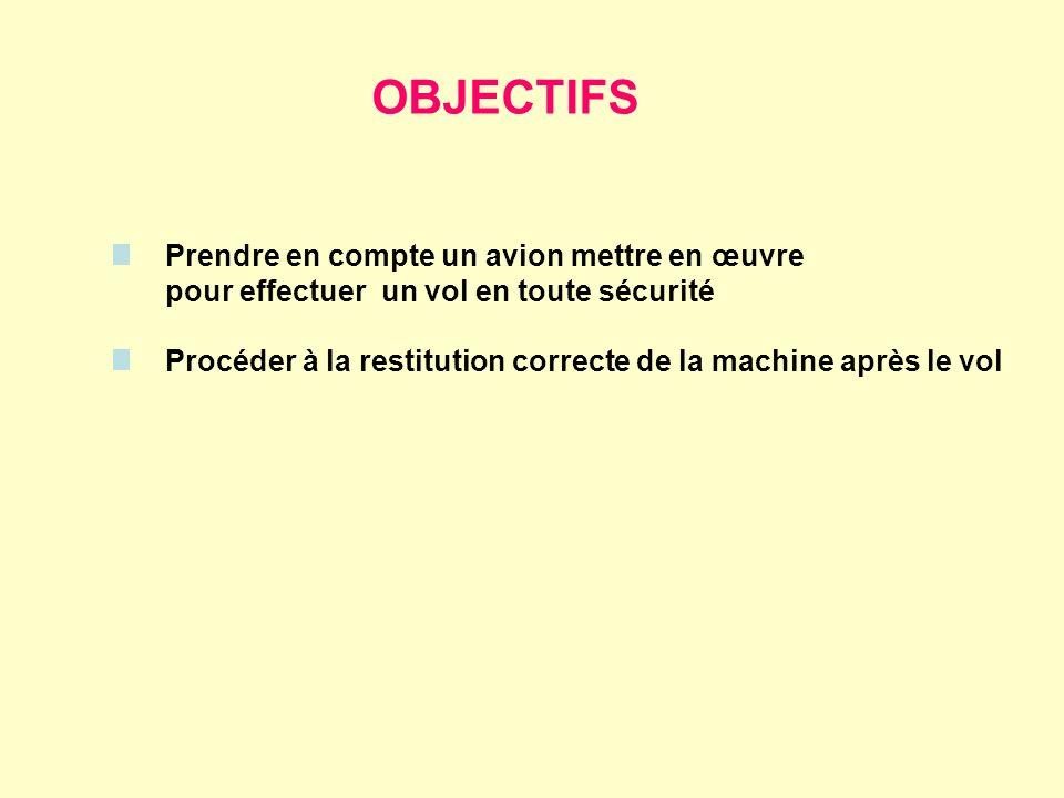 OBJECTIFS Prendre en compte un avion mettre en œuvre pour effectuer un vol en toute sécurité Procéder à la restitution correcte de la machine après le