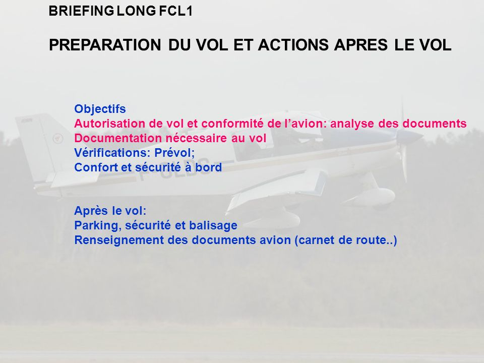 BRIEFING LONG FCL1 PREPARATION DU VOL ET ACTIONS APRES LE VOL Objectifs Autorisation de vol et conformité de lavion: analyse des documents Documentati