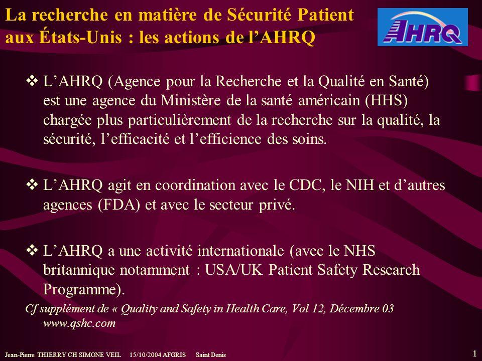 Jean-Pierre THIERRY CH SIMONE VEIL 15/10/2004 AFGRIS Saint Denis 1 LAHRQ (Agence pour la Recherche et la Qualité en Santé) est une agence du Ministère de la santé américain (HHS) chargée plus particulièrement de la recherche sur la qualité, la sécurité, lefficacité et lefficience des soins.