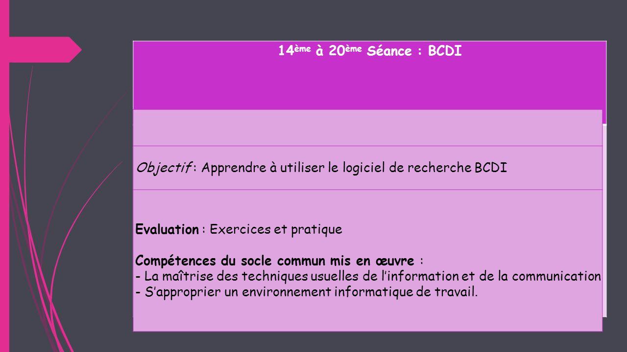 14 ème à 20 ème Séance : BCDI Objectif : Apprendre à utiliser le logiciel de recherche BCDI Evaluation : Exercices et pratique Compétences du socle co