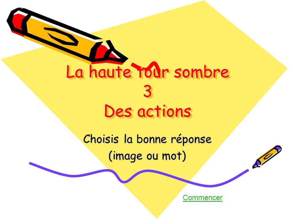 La haute tour sombre 3 Des actions Choisis la bonne réponse (image ou mot) Commencer