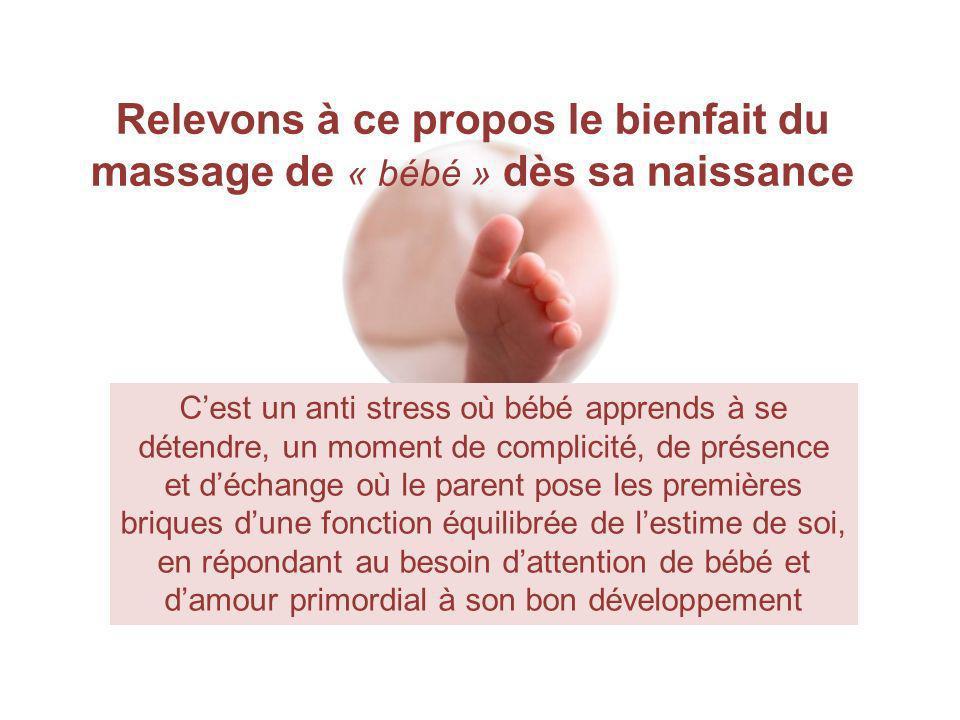 Relevons à ce propos le bienfait du massage de « bébé » dès sa naissance Cest un anti stress où bébé apprends à se détendre, un moment de complicité,