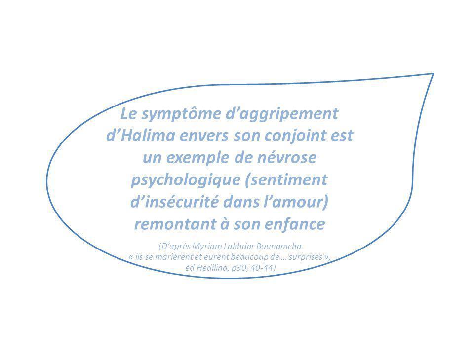 Le symptôme daggripement dHalima envers son conjoint est un exemple de névrose psychologique (sentiment dinsécurité dans lamour) remontant à son enfan