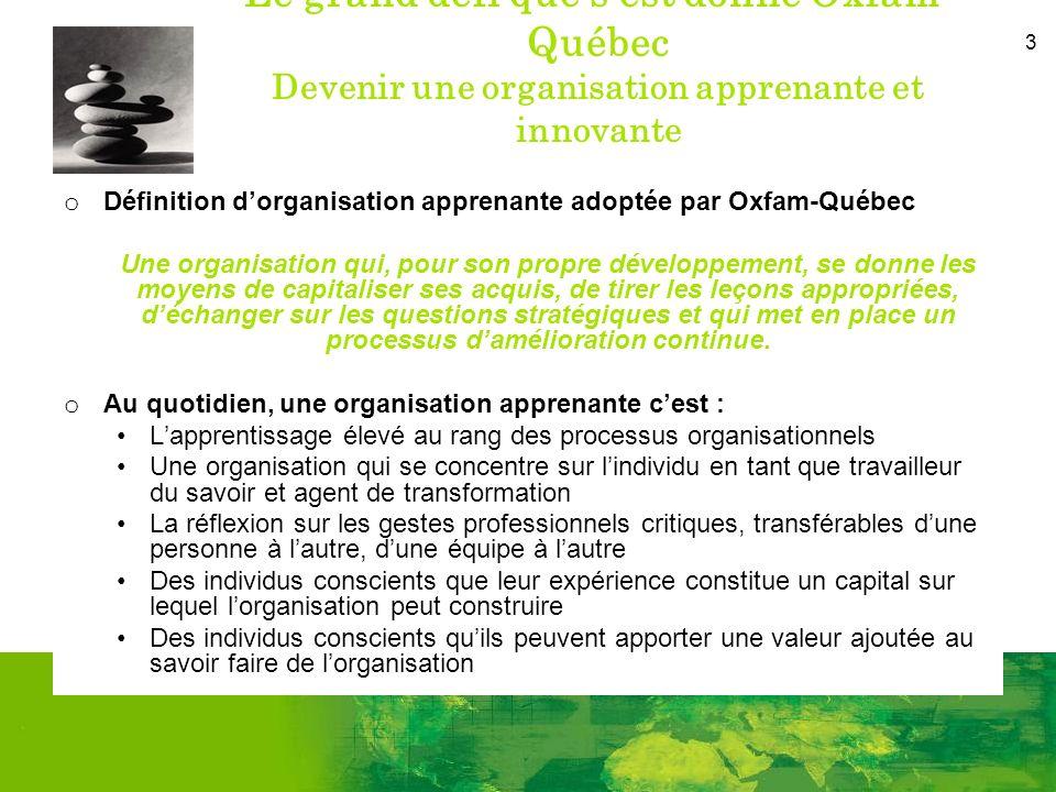3 Le grand défi que sest donné Oxfam- Québec Devenir une organisation apprenante et innovante o Définition dorganisation apprenante adoptée par Oxfam-Québec Une organisation qui, pour son propre développement, se donne les moyens de capitaliser ses acquis, de tirer les leçons appropriées, déchanger sur les questions stratégiques et qui met en place un processus damélioration continue.