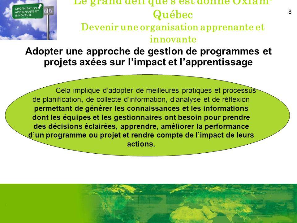 8 Le grand défi que sest donné Oxfam- Québec Devenir une organisation apprenante et innovante Adopter une approche de gestion de programmes et projets axées sur limpact et lapprentissage ORGANISATION APPRENANTE ET INNOVANTE Cela implique dadopter de meilleures pratiques et processus de planification, de collecte dinformation, danalyse et de réflexion permettant de générer les connaissances et les informations dont les équipes et les gestionnaires ont besoin pour prendre des décisions éclairées, apprendre, améliorer la performance dun programme ou projet et rendre compte de limpact de leurs actions.