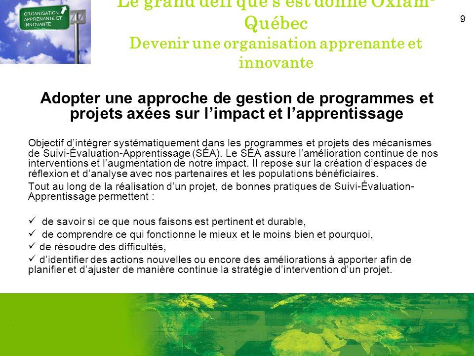 9 Le grand défi que sest donné Oxfam- Québec Devenir une organisation apprenante et innovante Adopter une approche de gestion de programmes et projets axées sur limpact et lapprentissage Objectif dintégrer systématiquement dans les programmes et projets des mécanismes de Suivi-Évaluation-Apprentissage (SÉA).