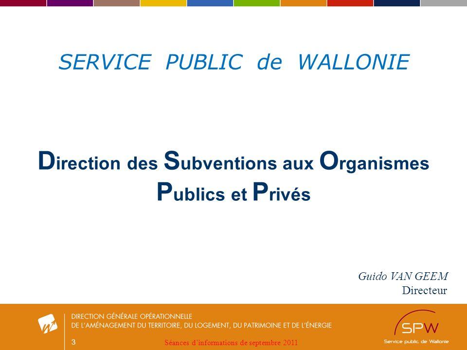 3 Guido VAN GEEM Directeur D irection des S ubventions aux O rganismes P ublics et P rivés SERVICE PUBLIC de WALLONIE Séances dinformations de septembre 2011