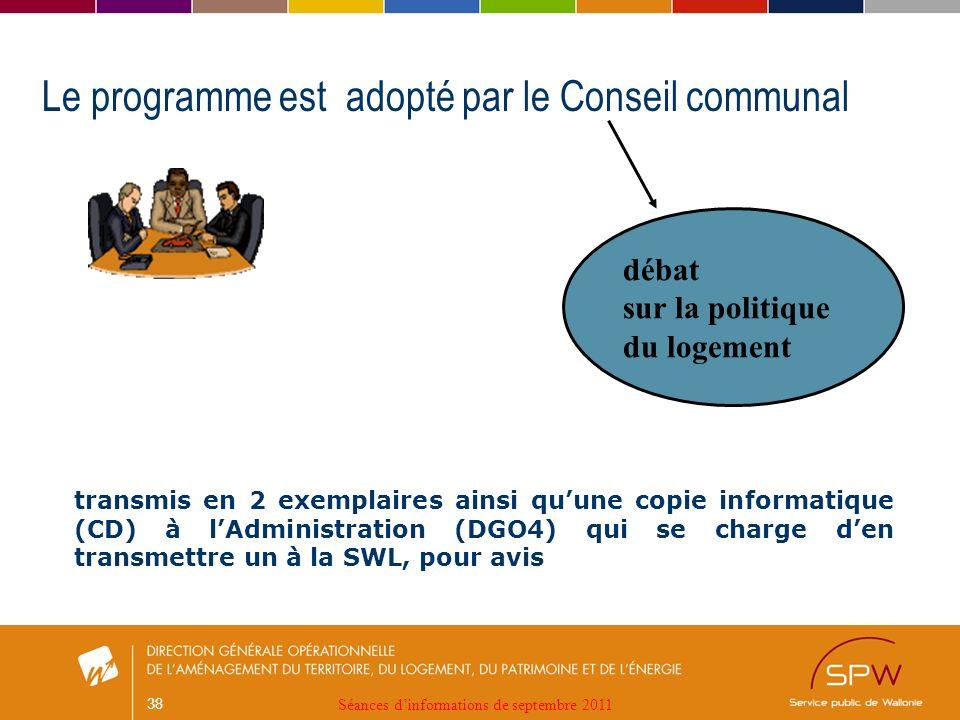 38 Le programme est adopté par le Conseil communal débat sur la politique du logement transmis en 2 exemplaires ainsi quune copie informatique (CD) à lAdministration (DGO4) qui se charge den transmettre un à la SWL, pour avis Séances dinformations de septembre 2011