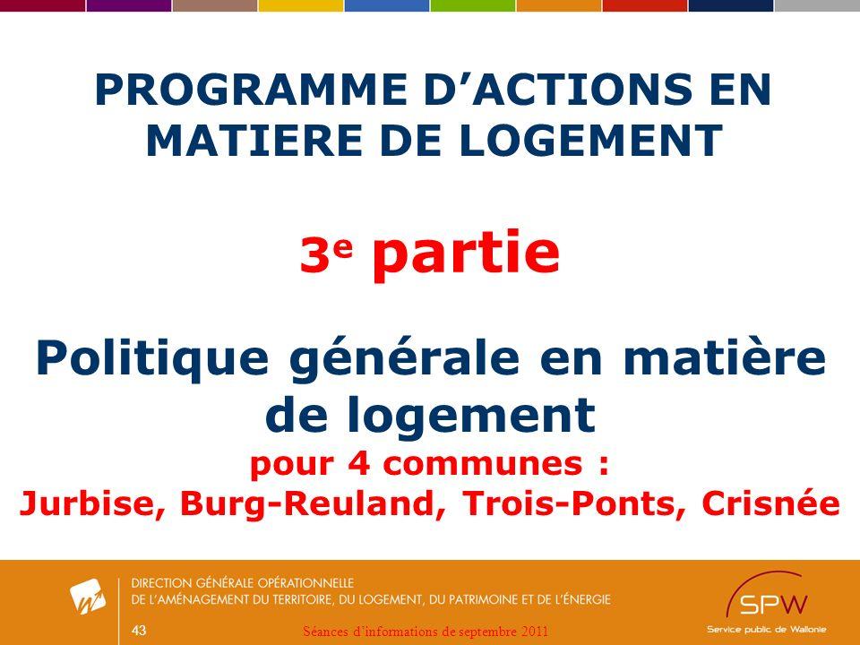 43 PROGRAMME DACTIONS EN MATIERE DE LOGEMENT Politique générale en matière de logement pour 4 communes : Jurbise, Burg-Reuland, Trois-Ponts, Crisnée 3 e partie Séances dinformations de septembre 2011