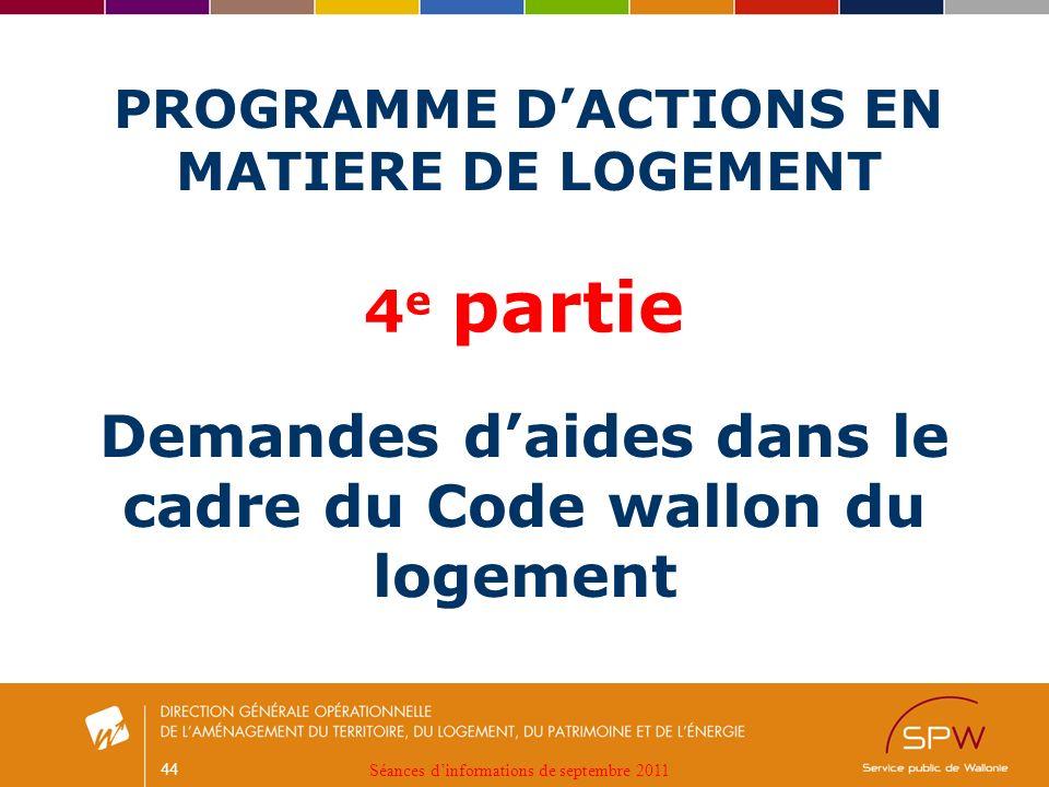 44 PROGRAMME DACTIONS EN MATIERE DE LOGEMENT Demandes daides dans le cadre du Code wallon du logement 4 e partie Séances dinformations de septembre 2011