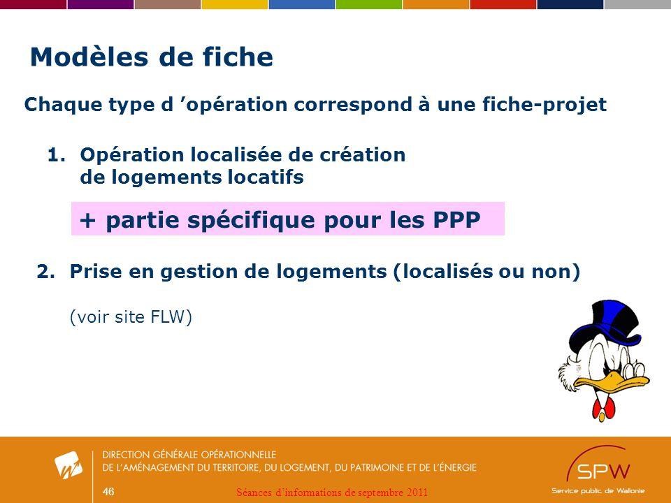 46 Modèles de fiche Chaque type d opération correspond à une fiche-projet 1.Opération localisée de création de logements locatifs + partie spécifique pour les PPP Séances dinformations de septembre 2011 2.Prise en gestion de logements (localisés ou non) (voir site FLW)