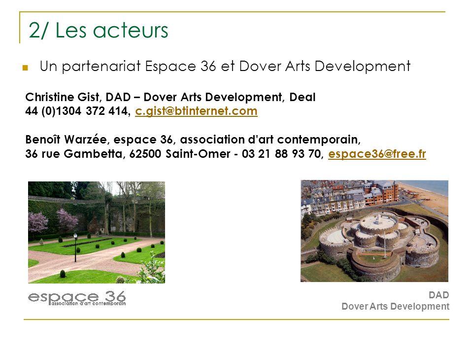 2/ Les acteurs Un partenariat Espace 36 et Dover Arts Development DAD Dover Arts Development Christine Gist, DAD – Dover Arts Development, Deal 44 (0)1304 372 414, c.gist@btinternet.com c.gist@btinternet.com Benoît Warzée, espace 36, association d art contemporain, 36 rue Gambetta, 62500 Saint-Omer - 03 21 88 93 70, espace36@free.frespace36@free.fr