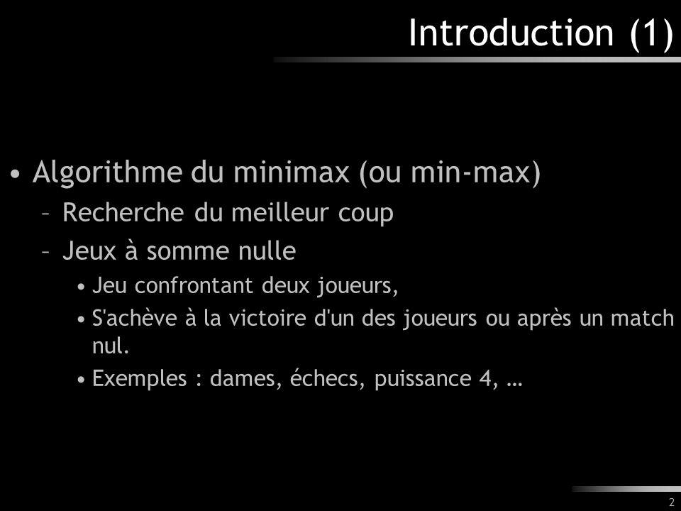 2 Introduction (1) Algorithme du minimax (ou min-max) –Recherche du meilleur coup –Jeux à somme nulle Jeu confrontant deux joueurs, S achève à la victoire d un des joueurs ou après un match nul.
