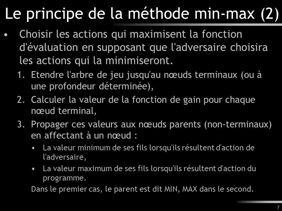 7 Le principe de la méthode min-max (2) Choisir les actions qui maximisent la fonction d évaluation en supposant que l adversaire choisira les actions qui la minimiseront.