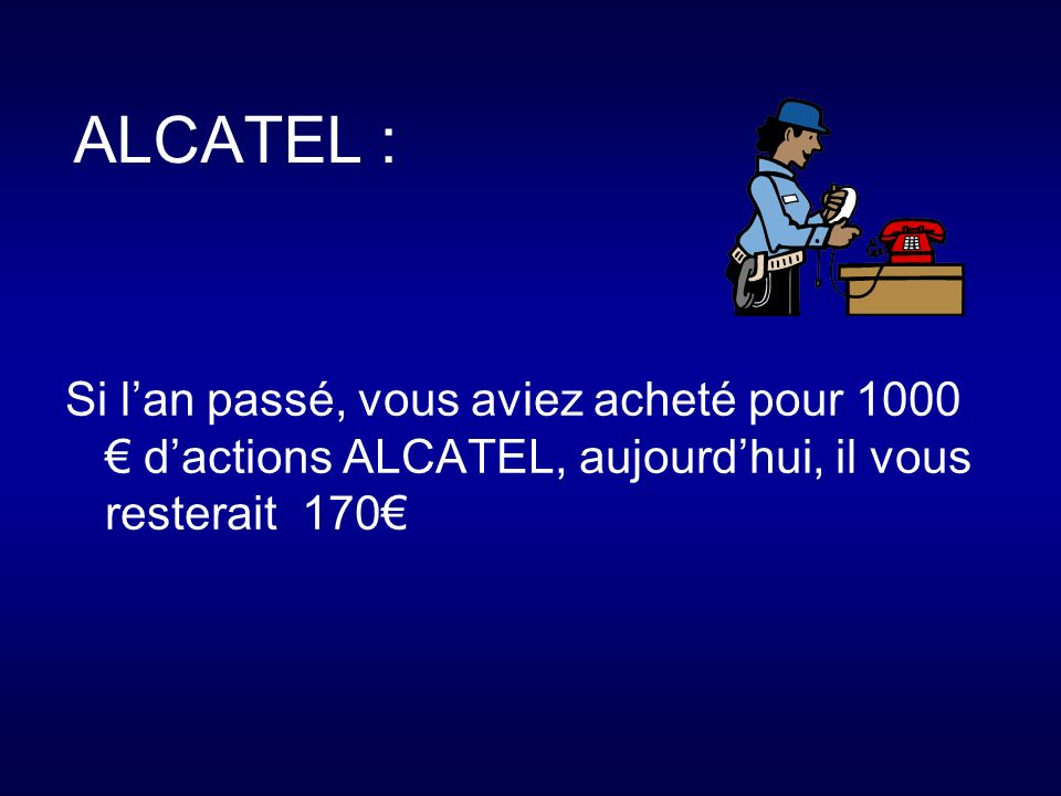 ALCATEL : Si lan passé, vous aviez acheté pour 1000 dactions ALCATEL, aujourdhui, il vous resterait 170