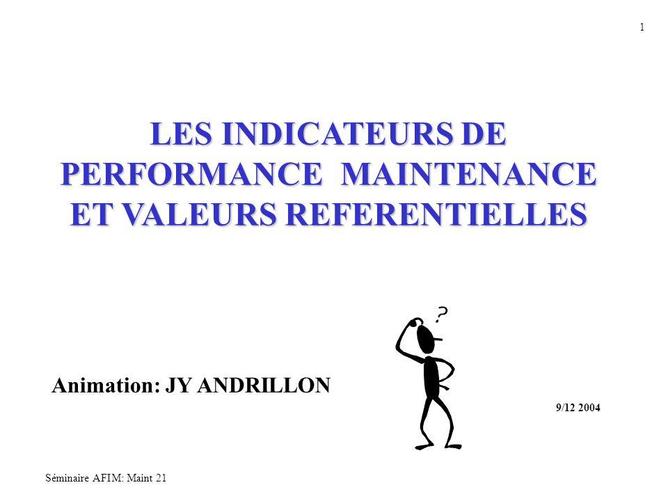 Séminaire AFIM: Maint 21 1 LES INDICATEURS DE PERFORMANCE MAINTENANCE ET VALEURS REFERENTIELLES Animation: JY ANDRILLON 9/12 2004