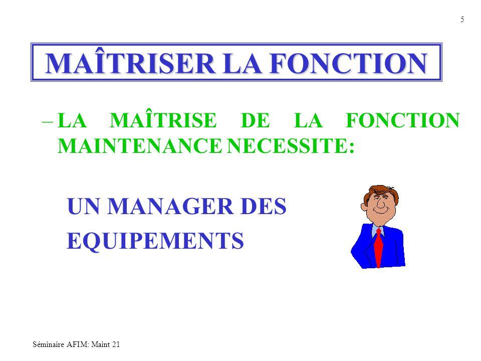Séminaire AFIM: Maint 21 5 MAÎTRISER LA FONCTION –LA MAÎTRISE DE LA FONCTION MAINTENANCE NECESSITE: UN MANAGER DES EQUIPEMENTS